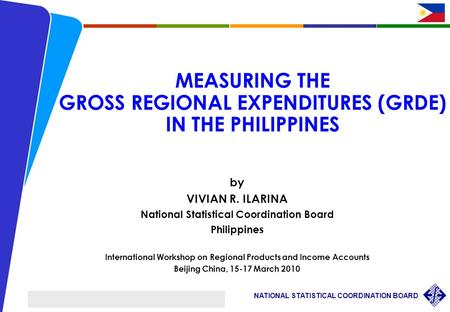 1 NATIONAL STATISTICAL COORDINATION BOARD International Workshop on Regional Products and Income Accounts, Beijing, China VRIlarina/ March 15-17 2010 MEASURING.