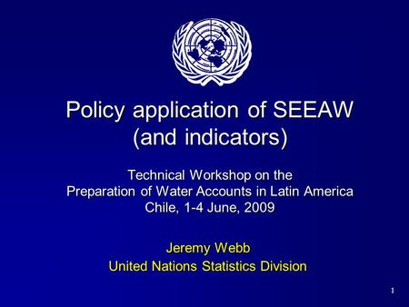 1 Policy application of SEEAW (and indicators) Technical Workshop on the Preparation of Water Accounts in Latin America Chile, 1-4 June, 2009 Jeremy Webb.