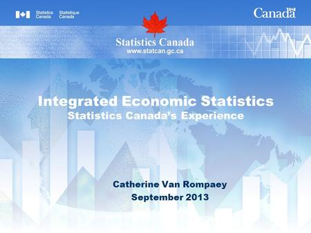 Integrated Economic Statistics Statistics Canadas Experience Catherine Van Rompaey September 2013.