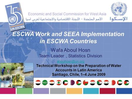 Wafa Aboul Hosn Team Leader, Statistics Division ESCWA Work and SEEA Implementation in ESCWA Countries Technical Workshop on the Preparation.