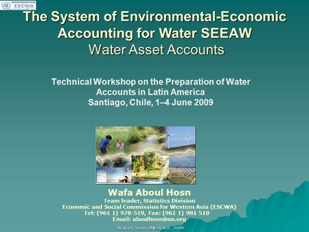 اللجنة الاقتصادية والاجتماعية لغربي آسيا Wafa A. Hosn UNESCWA, 2009 The System of Environmental-Economic Accounting for Water SEEAW Water Asset Accounts.