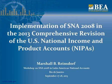 Www.bea.gov Implementation of SNA 2008 in the 2013 Comprehensive Revision of the U.S. National Income and Product Accounts (NIPAs) Marshall B. Reinsdorf.