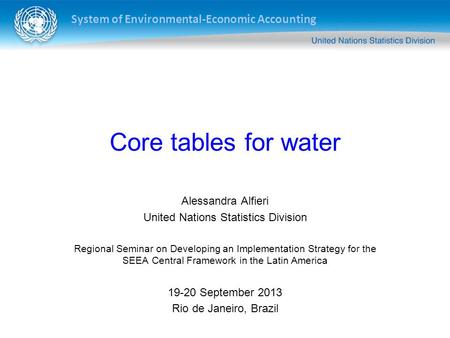System of Environmental-Economic Accounting Core tables for water Alessandra Alfieri United Nations Statistics Division Regional Seminar on Developing.