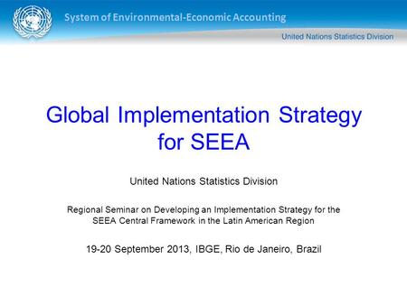 System of Environmental-Economic Accounting Global Implementation Strategy for SEEA United Nations Statistics Division Regional Seminar on Developing an.