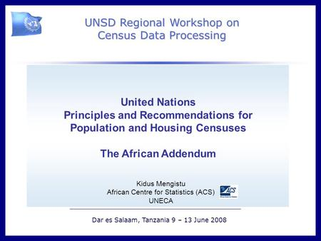 ` UNSD Regional Workshop on Census Data Processing Dar es Salaam, Tanzania 9 – 13 June 2008 United Nations Principles and Recommendations for Population.