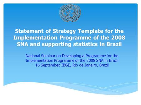 Statement of Strategy Template for the Implementation Programme of the 2008 SNA and supporting statistics in Brazil National Seminar on Developing a Programme.