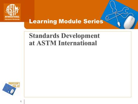 1 Standards Development at ASTM International Learning Module Series.