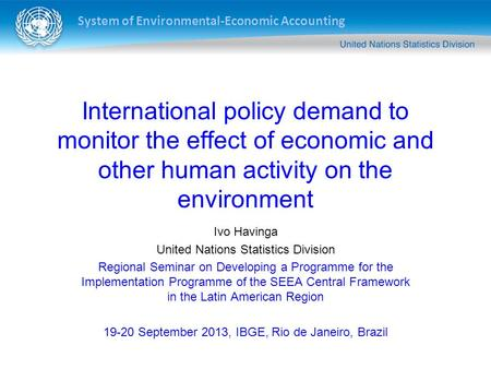 System of Environmental-Economic Accounting International policy demand to monitor the effect of economic and other human activity on the environment Ivo.
