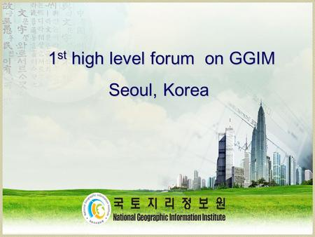 1 st high level forum on GGIM Seoul, Korea. How it happened? An Informal Consultation & Three Preparatory Meetings on GGIM Convened in 2009, 2010 and.