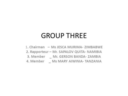 GROUP THREE 1. Chairman – Ms JESCA MURIMA- ZIMBABWE 2. Rapporteur – Mr. SAPALOV QUITA- NAMIBIA 3. Member _Mr. GERSON BANDA- ZAMBIA 4. Member _Ms MARY AIWINIA-