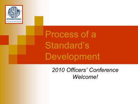 2010 Officers Conference Welcome! Process of a Standards Development.