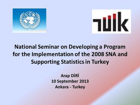National Seminar on Developing a Program for the Implementation of the 2008 SNA and Supporting Statistics in Turkey Arap DİRİ 10 September 2013 Ankara.