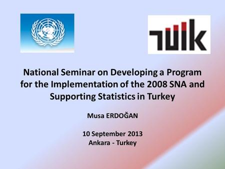 National Seminar on Developing a Program for the Implementation of the 2008 SNA and Supporting Statistics in Turkey Musa ERDOĞAN 10 September 2013 Ankara.