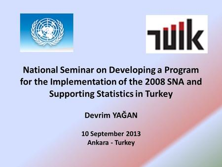 National Seminar on Developing a Program for the Implementation of the 2008 SNA and Supporting Statistics in Turkey Devrim YAĞAN 10 September 2013 Ankara.