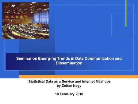 Seminar on Emerging Trends in Data Communication and Dissemination Statistical Data as a Service and Internet Mashups by Zoltan Nagy 19 February 2010.