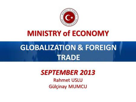 MINISTRY of ECONOMY GLOBALIZATION & FOREIGN TRADE SEPTEMBER 2013 Rahmet USLU Gülçinay MUMCU.