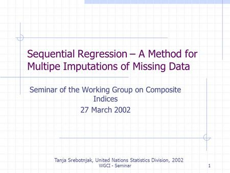 WGCI - Seminar1 Sequential Regression – A Method for Multipe Imputations of Missing Data Seminar of the Working Group on Composite Indices 27 March 2002.