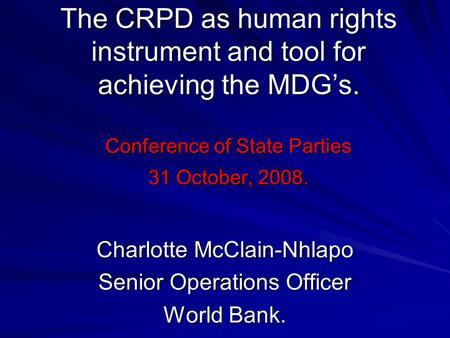 The CRPD as human rights instrument and tool for achieving the MDGs. Conference of State Parties 31 October, 2008. Charlotte McClain-Nhlapo Senior Operations.