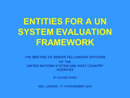 ENTITIES FOR A UN SYSTEM EVALUATION FRAMEWORK 17th MEETING OF SENIOR FELLOWSHIP OFFICERS OF THE UNITED NATIONS SYSTEM AND HOST COUNTRY AGENCIES BY DAVIDE.