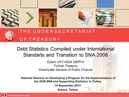 Debt Statistics Compiled under International Standarts and Transition to SNA 2008 Eylem VAYVADA DERYA Turkish Treasury Directorate General of Public Finance.