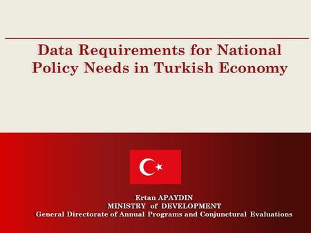 General Directorate of Annual Programs and Conjunctural Evaluations Data Requirements for National Policy Needs in Turkish Economy Ertan APAYDIN MINISTRY.