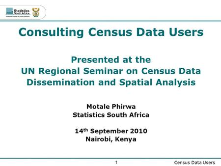1 Census Data Users Consulting Census Data Users Presented at the UN Regional Seminar on Census Data Dissemination and Spatial Analysis Motale Phirwa Statistics.