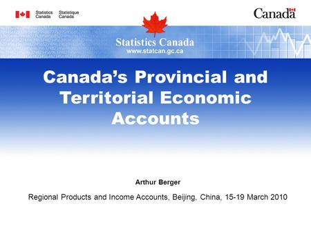 Arthur Berger Regional Products and Income Accounts, Beijing, China, 15-19 March 2010 Canadas Provincial and Territorial Economic Accounts.