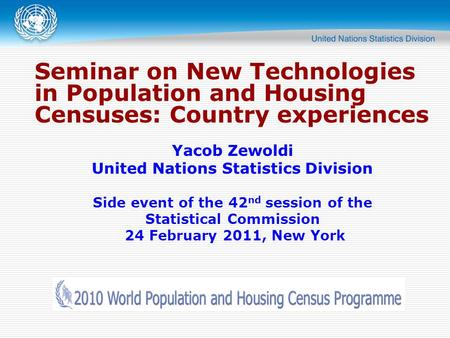 Seminar on New Technologies in Population and Housing Censuses: Country experiences Yacob Zewoldi United Nations Statistics Division Side event of the.