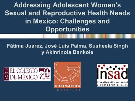 Addressing Adolescent Womens Sexual and Reproductive Health Needs in Mexico: Challenges and Opportunities Fátima Juárez, José Luis Palma, Susheela Singh.