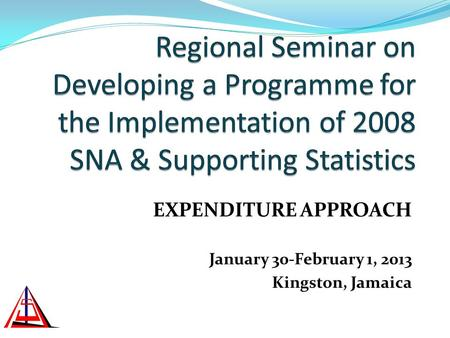EXPENDITURE APPROACH January 30-February 1, 2013 Kingston, Jamaica.