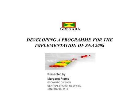 GRENADA DEVELOPING A PROGRAMME FOR THE IMPLEMENTATION OF SNA 2008 Presented by Margaret Frame ECONOMIC DIVISION CENTRAL STATISTICS OFFICE JANUARY 29, 2013.