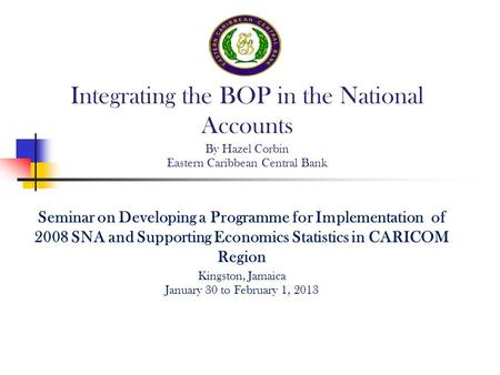Seminar on Developing a Programme for Implementation of 2008 SNA and Supporting Economics Statistics in CARICOM Region Kingston, Jamaica January 30 to.