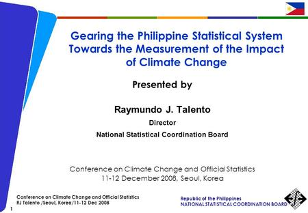 Republic of the Philippines NATIONAL STATISTICAL COORDINATION BOARD 1 Conference on Climate Change and Official Statistics RJ Talento /Seoul, Korea/11-12.