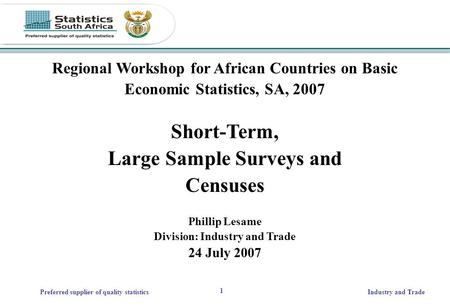 1 Preferred supplier of quality statisticsIndustry and Trade Regional Workshop for African Countries on Basic Economic Statistics, SA, 2007 Short-Term,
