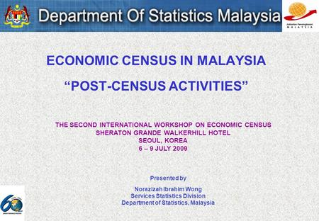 ECONOMIC CENSUS IN MALAYSIA POST-CENSUS ACTIVITIES Presented by Norazizah Ibrahim Wong Services Statistics Division Department of Statistics, Malaysia.