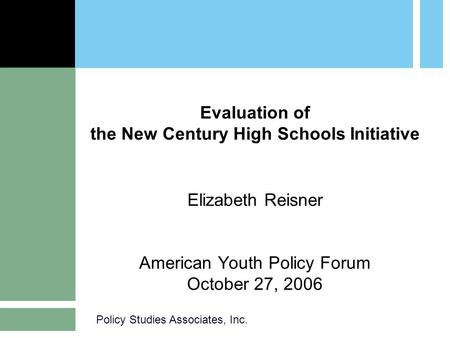 Policy Studies Associates, Inc. Evaluation of the New Century High Schools Initiative Elizabeth Reisner American Youth Policy Forum October 27, 2006.