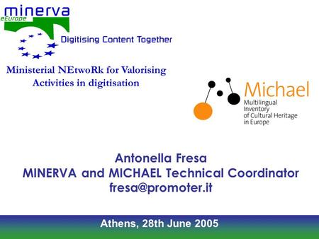 Athens, 28th June 2005 Antonella Fresa MINERVA and MICHAEL Technical Coordinator Ministerial NEtwoRk for Valorising Activities in digitisation.