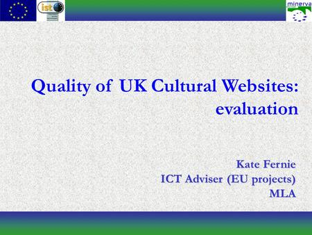 Quality of UK Cultural Websites: evaluation Kate Fernie ICT Adviser (EU projects) MLA.