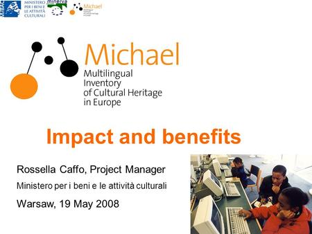 Impact and benefits Rossella Caffo, Project Manager Ministero per i beni e le attività culturali Warsaw, 19 May 2008.