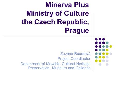 Minerva Plus Ministry of Culture the Czech Republic, Prague Zuzana Bauerová Project Coordinator Department of Movable Cultural Heritage Preservation, Museum.