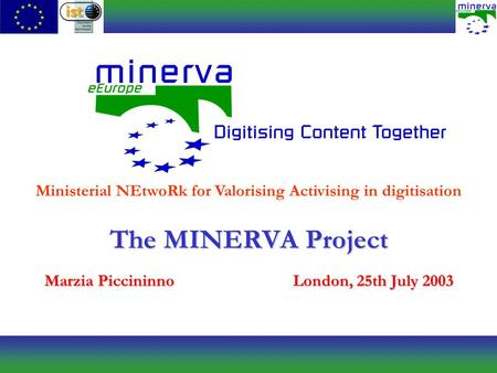 The MINERVA Project Marzia PiccininnoLondon, 25th July 2003 Ministerial NEtwoRk for Valorising Activising in digitisation.