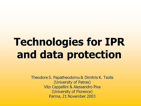 Technologies for IPR and data protection Theodore S. Papatheodorou & Dimitris K. Tsolis (University of Patras) Vito Cappellini & Alessandro Piva (University.