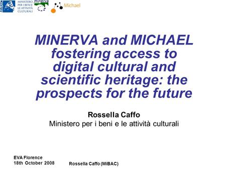 EVA Florence 18th October 2008 Rossella Caffo (MiBAC) MINERVA and MICHAEL fostering access to digital cultural and scientific heritage: the prospects for.