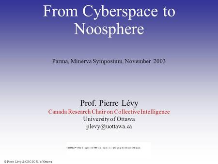 © Pierre Lévy & CRC-IC U. of Ottawa From Cyberspace to Noosphere Prof. Pierre Lévy Canada Research Chair on Collective Intelligence University of Ottawa.