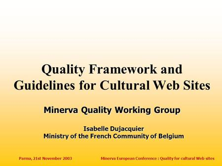Parma, 21st November 2003Minerva European Conference : Quality for cultural Web sites Quality Framework and Guidelines for Cultural Web Sites Isabelle.