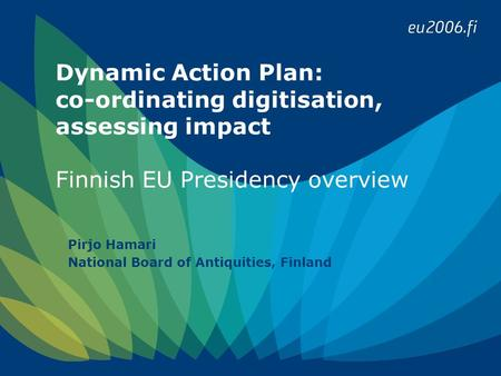 Dynamic Action Plan: co-ordinating digitisation, assessing impact Finnish EU Presidency overview Pirjo Hamari National Board of Antiquities, Finland.