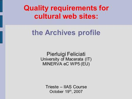 Quality requirements for cultural web sites: the Archives profile Pierluigi Feliciati University of Macerata (IT) MINERVA eC WP5 (EU) Trieste – IIAS Course.