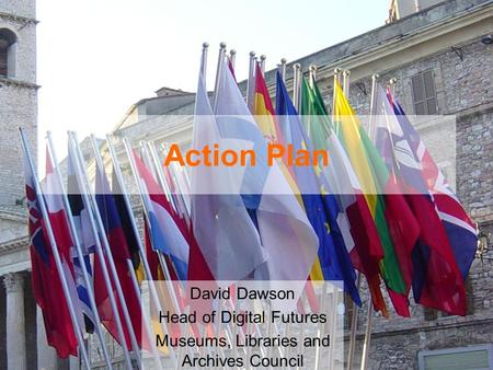 Action Plan David Dawson Head of Digital Futures Museums, Libraries and Archives Council.