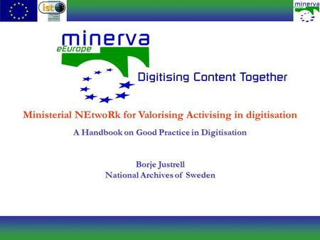 Ministerial NEtwoRk for Valorising Activising in digitisation A Handbook on Good Practice in Digitisation Borje Justrell National Archives of Sweden.