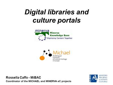 Digital libraries and culture portals Rossella Caffo - MiBAC Coordinator of the MICHAEL and MINERVA eC projects.